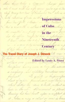 Impressions of Cuba in the Nineteenth Century By Dimock, Joseph Judson/ Perez, Louis A.
